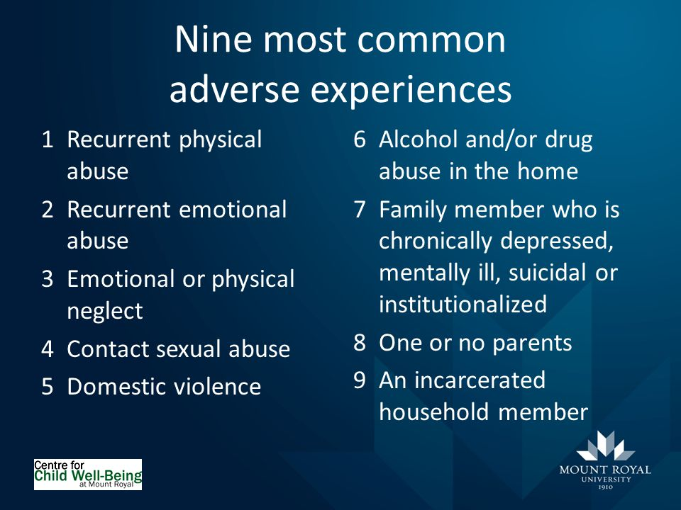 Nine most common adverse experiences 1Recurrent physical abuse 2Recurrent emotional abuse 3Emotional or physical neglect 4Contact sexual abuse 5Domestic violence 6Alcohol and/or drug abuse in the home 7Family member who is chronically depressed, mentally ill, suicidal or institutionalized 8One or no parents 9An incarcerated household member