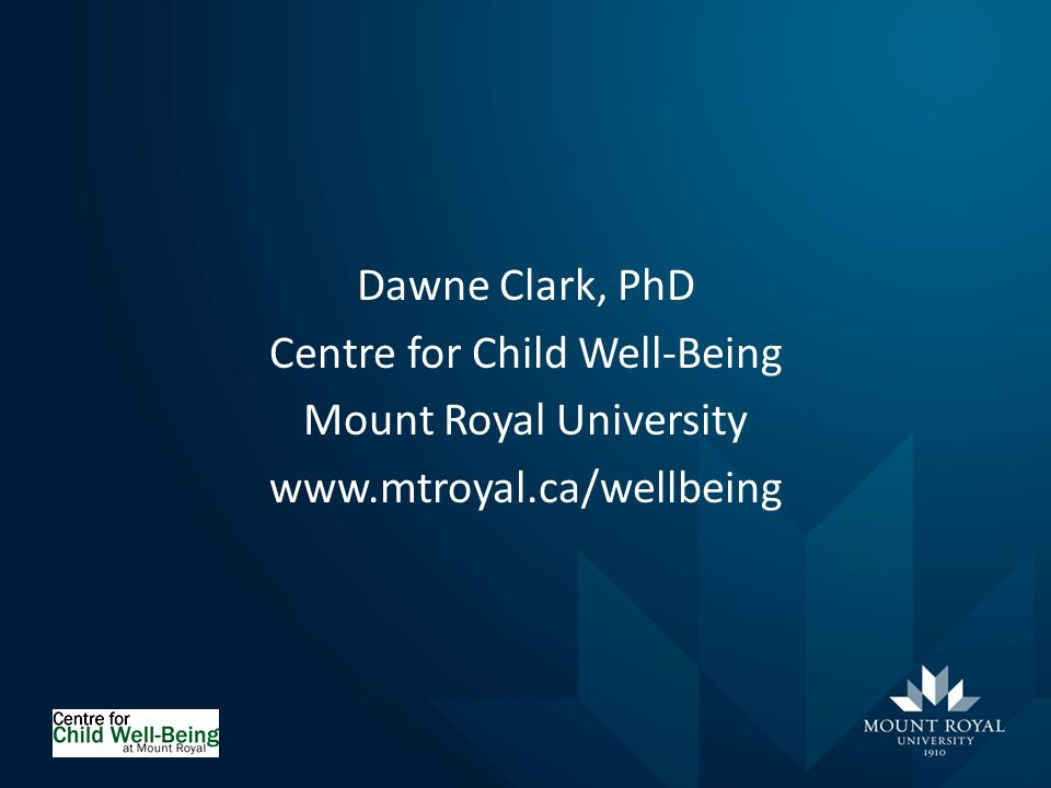 Dawne Clark, PhD Centre for Child Well-Being Mount Royal University
