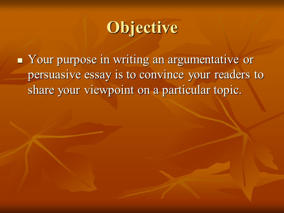 Objective Your purpose in writing an argumentative or persuasive essay is to convince your readers to share your viewpoint on a particular topic.