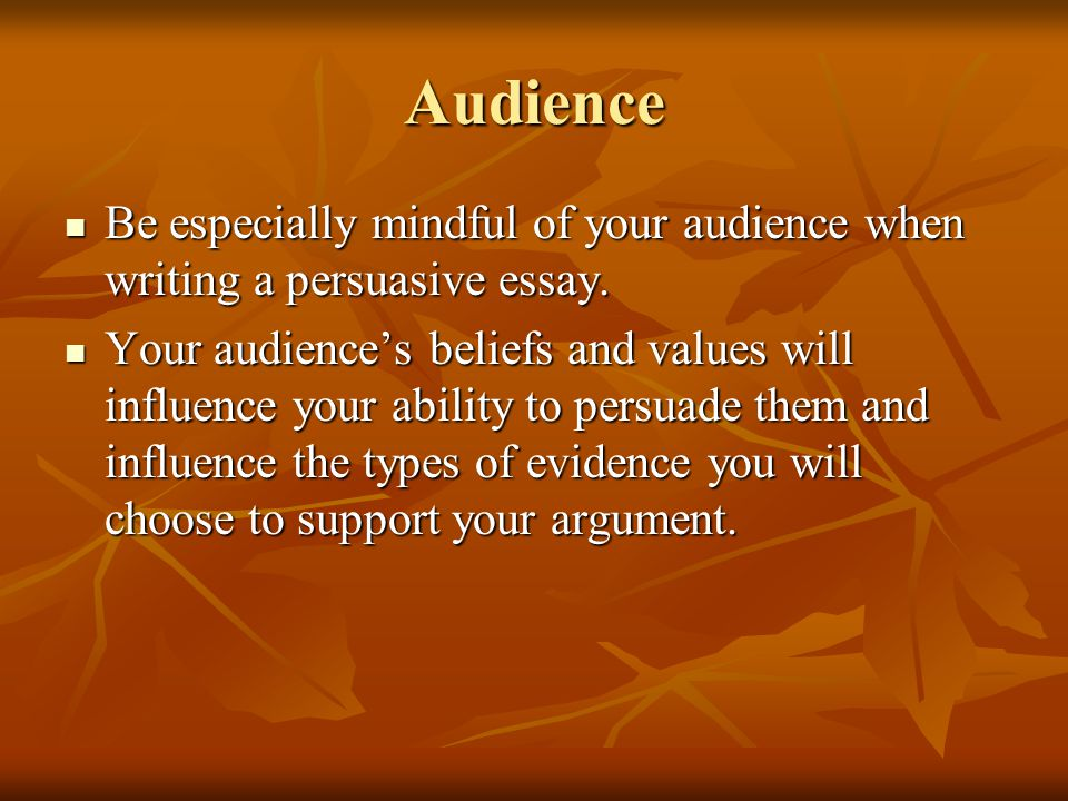 Audience Be especially mindful of your audience when writing a persuasive essay.