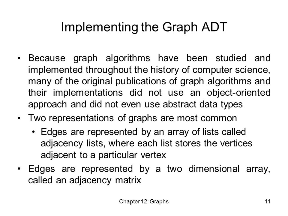 Chapter 12: Graphs11 Implementing the Graph ADT Because graph algorithms have been studied and implemented throughout the history of computer science, many of the original publications of graph algorithms and their implementations did not use an object-oriented approach and did not even use abstract data types Two representations of graphs are most common Edges are represented by an array of lists called adjacency lists, where each list stores the vertices adjacent to a particular vertex Edges are represented by a two dimensional array, called an adjacency matrix
