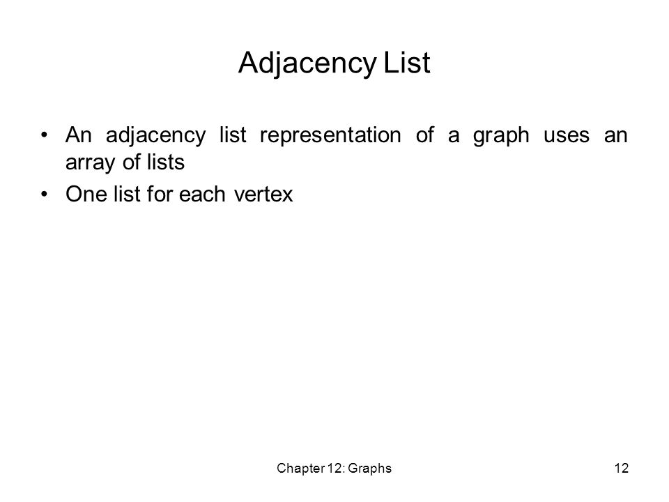 Chapter 12: Graphs12 Adjacency List An adjacency list representation of a graph uses an array of lists One list for each vertex