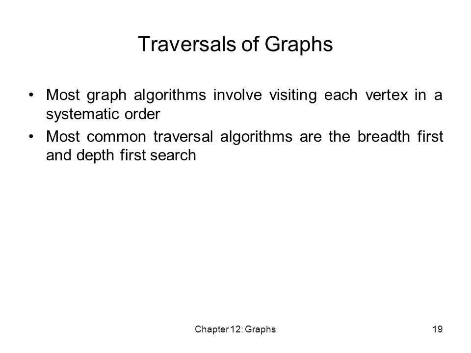 Chapter 12: Graphs19 Traversals of Graphs Most graph algorithms involve visiting each vertex in a systematic order Most common traversal algorithms are the breadth first and depth first search