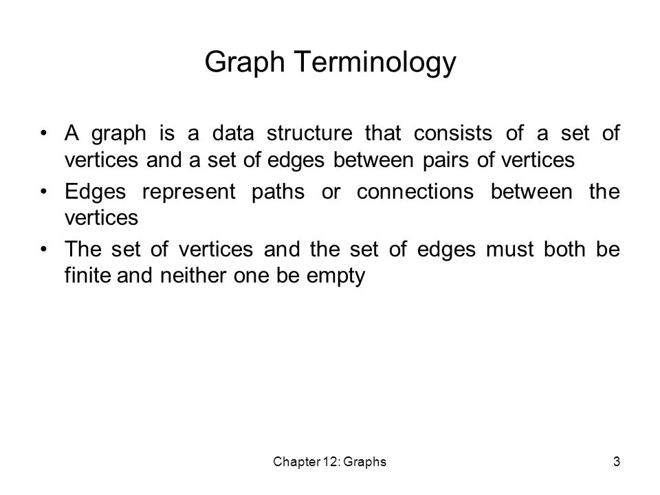 Chapter 12: Graphs3 Graph Terminology A graph is a data structure that consists of a set of vertices and a set of edges between pairs of vertices Edges represent paths or connections between the vertices The set of vertices and the set of edges must both be finite and neither one be empty
