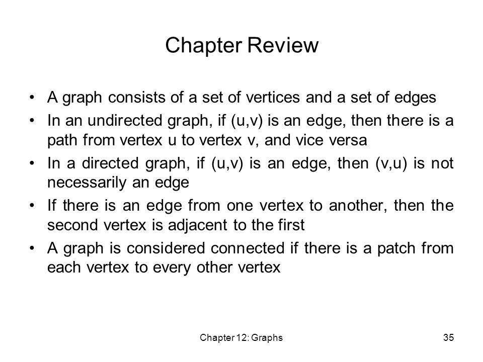 Chapter 12: Graphs35 Chapter Review A graph consists of a set of vertices and a set of edges In an undirected graph, if (u,v) is an edge, then there is a path from vertex u to vertex v, and vice versa In a directed graph, if (u,v) is an edge, then (v,u) is not necessarily an edge If there is an edge from one vertex to another, then the second vertex is adjacent to the first A graph is considered connected if there is a patch from each vertex to every other vertex