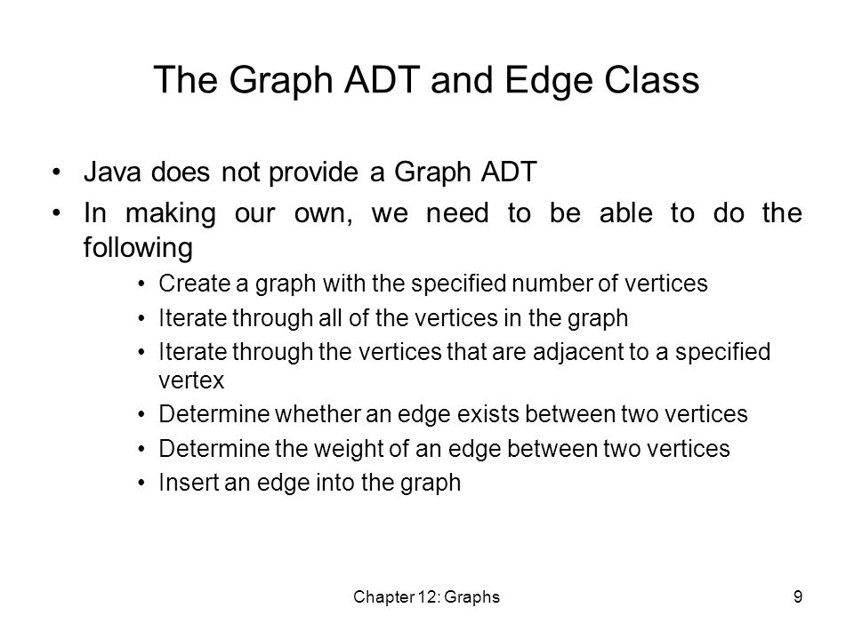 Chapter 12: Graphs9 The Graph ADT and Edge Class Java does not provide a Graph ADT In making our own, we need to be able to do the following Create a graph with the specified number of vertices Iterate through all of the vertices in the graph Iterate through the vertices that are adjacent to a specified vertex Determine whether an edge exists between two vertices Determine the weight of an edge between two vertices Insert an edge into the graph