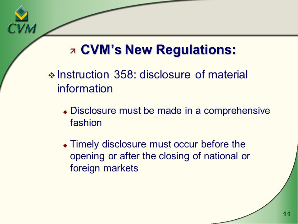 11 ä CVM's New Regulations: v Instruction 358: disclosure of material information u Disclosure must be made in a comprehensive fashion u Timely disclosure must occur before the opening or after the closing of national or foreign markets