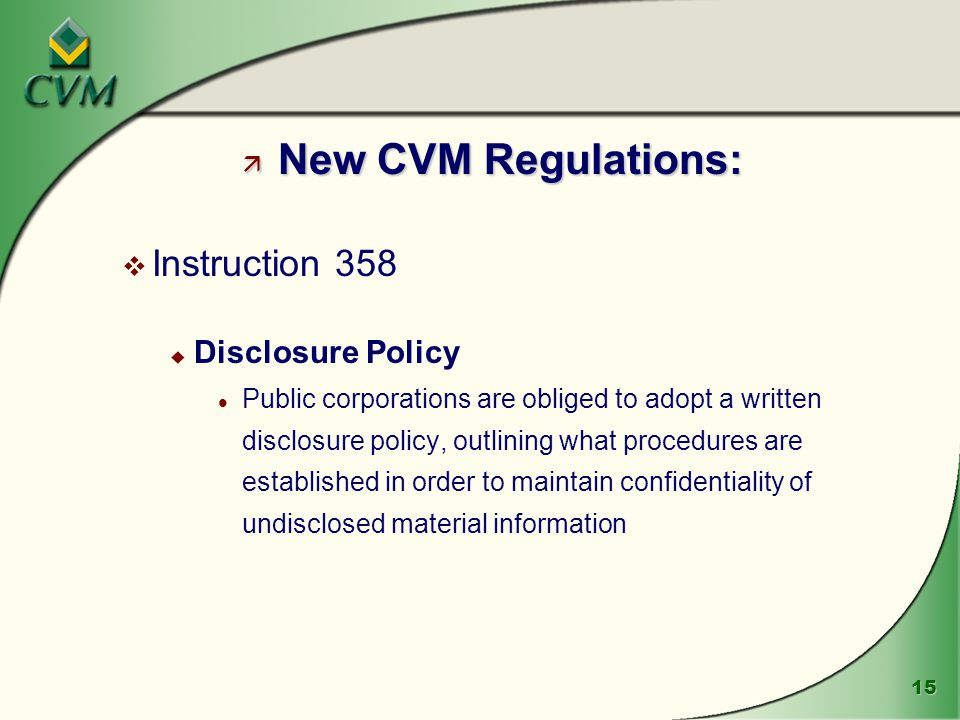 15 ä New CVM Regulations: v Instruction 358 u Disclosure Policy l Public corporations are obliged to adopt a written disclosure policy, outlining what procedures are established in order to maintain confidentiality of undisclosed material information