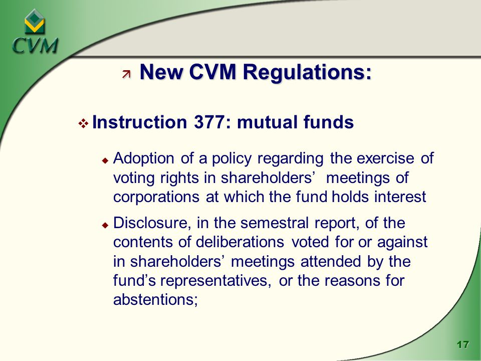 17 ä New CVM Regulations: v Instruction 377: mutual funds u Adoption of a policy regarding the exercise of voting rights in shareholders' meetings of corporations at which the fund holds interest u Disclosure, in the semestral report, of the contents of deliberations voted for or against in shareholders' meetings attended by the fund's representatives, or the reasons for abstentions;