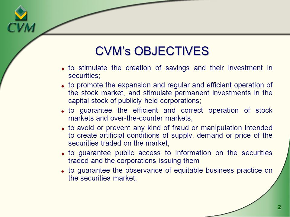 2 CVM's OBJECTIVES u to stimulate the creation of savings and their investment in securities; u to promote the expansion and regular and efficient operation of the stock market, and stimulate permanent investments in the capital stock of publicly held corporations; u to guarantee the efficient and correct operation of stock markets and over ‑ the ‑ counter markets; u to avoid or prevent any kind of fraud or manipulation intended to create artificial conditions of supply, demand or price of the securities traded on the market; u to guarantee public access to information on the securities traded and the corporations issuing them u to guarantee the observance of equitable business practice on the securities market;