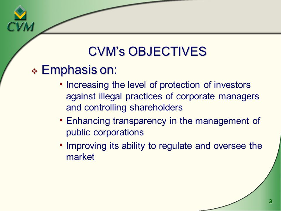 3 CVM's OBJECTIVES  Emphasis on  Emphasis on: Increasing the level of protection of investors against illegal practices of corporate managers and controlling shareholders Enhancing transparency in the management of public corporations Improving its ability to regulate and oversee the market