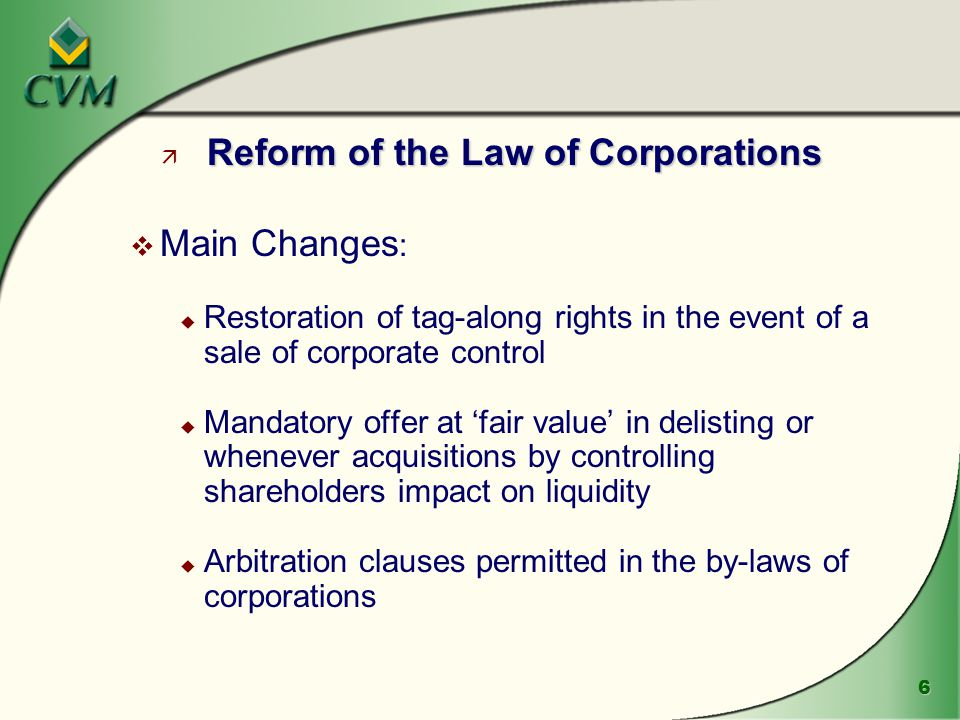 6 Reform of the Law of Corporations ä Reform of the Law of Corporations v Main Changes : u Restoration of tag-along rights in the event of a sale of corporate control u Mandatory offer at 'fair value' in delisting or whenever acquisitions by controlling shareholders impact on liquidity u Arbitration clauses permitted in the by-laws of corporations
