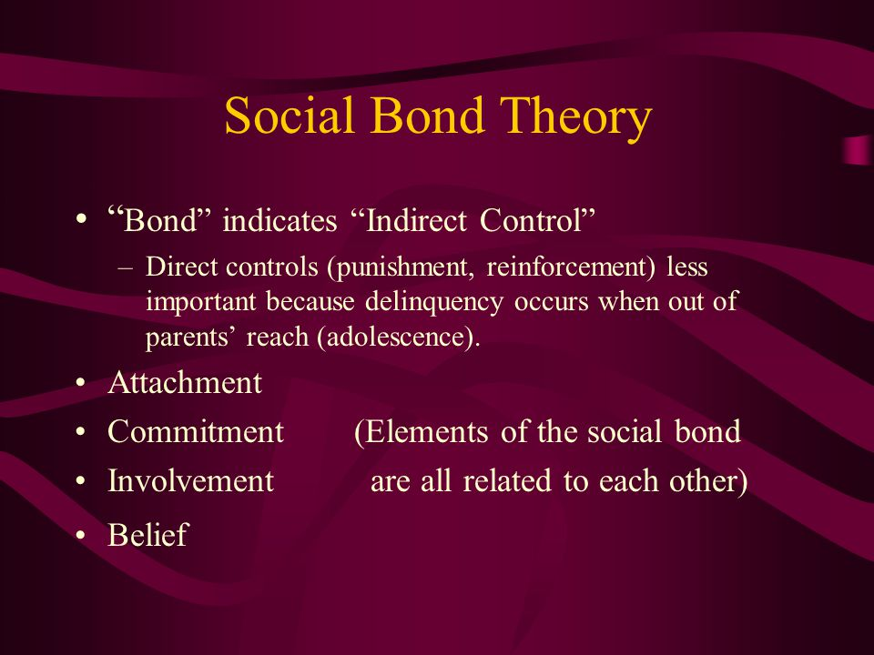Social Bond Theory Bond indicates Indirect Control –Direct controls (punishment, reinforcement) less important because delinquency occurs when out of parents' reach (adolescence).