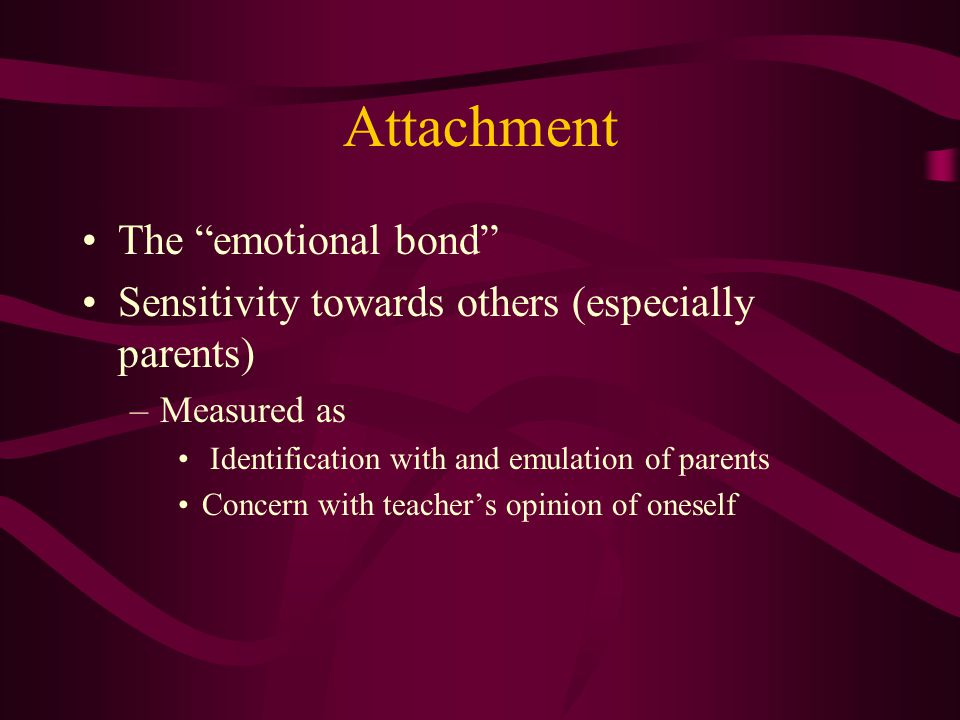 Attachment The emotional bond Sensitivity towards others (especially parents) –Measured as Identification with and emulation of parents Concern with teacher's opinion of oneself