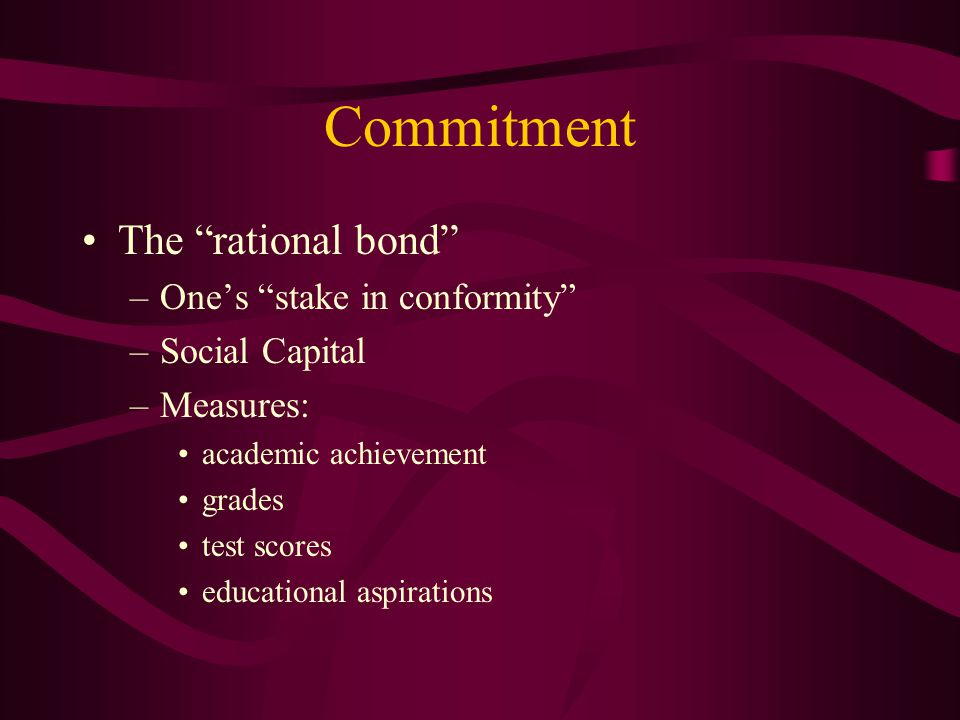 Commitment The rational bond –One's stake in conformity –Social Capital –Measures: academic achievement grades test scores educational aspirations
