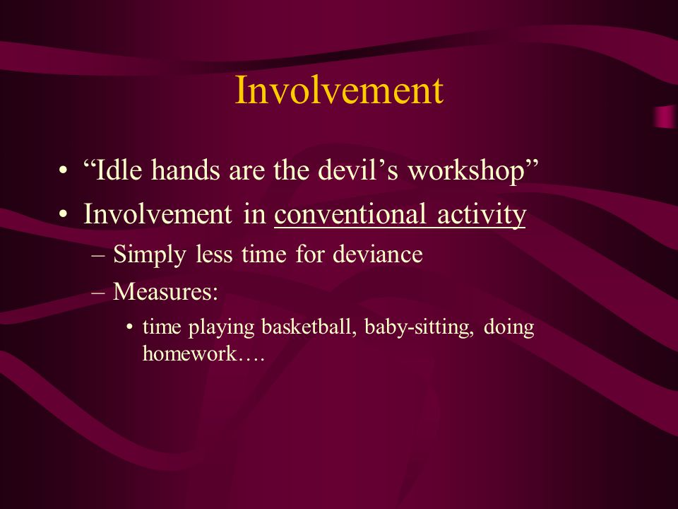 Involvement Idle hands are the devil's workshop Involvement in conventional activity –Simply less time for deviance –Measures: time playing basketball, baby-sitting, doing homework….