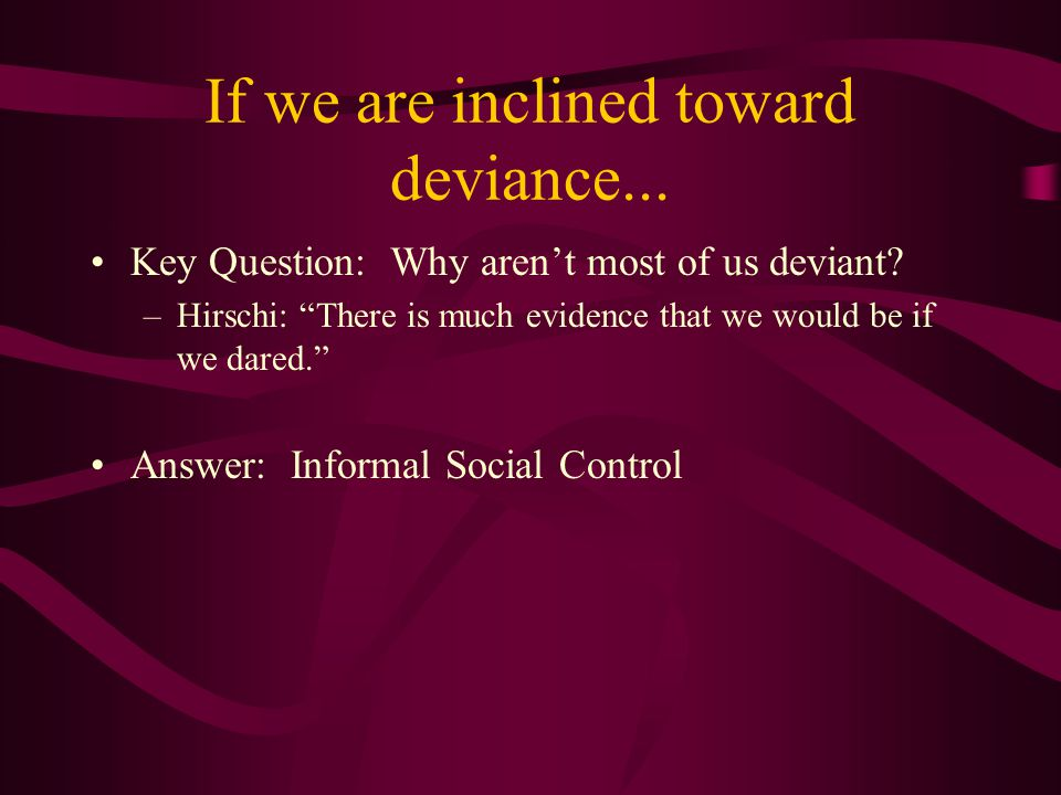 If we are inclined toward deviance... Key Question: Why aren't most of us deviant.