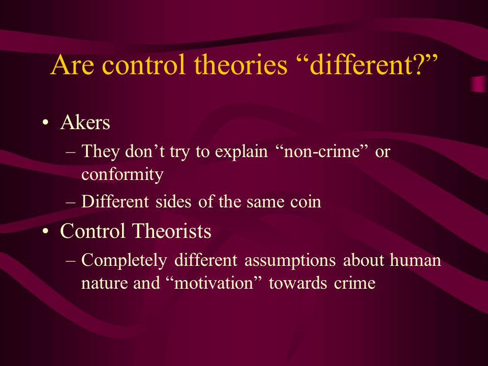 Are control theories different Akers –They don't try to explain non-crime or conformity –Different sides of the same coin Control Theorists –Completely different assumptions about human nature and motivation towards crime