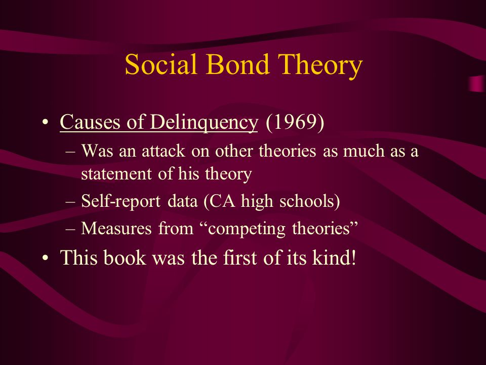 Causes of Delinquency (1969) –Was an attack on other theories as much as a statement of his theory –Self-report data (CA high schools) –Measures from competing theories This book was the first of its kind!