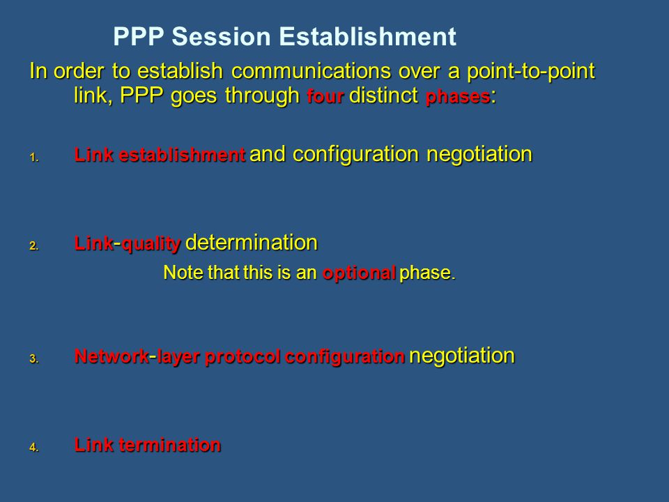 In order to establish communications over a point-to-point link, PPP goes through four distinct phases : 1.