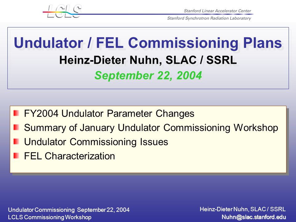 Undulator Commissioning September 22, 2004 Heinz-Dieter Nuhn, SLAC / SSRL LCLS Commissioning Workshop Undulator / FEL Commissioning Plans Heinz-Dieter Nuhn, SLAC / SSRL September 22, 2004 FY2004 Undulator Parameter Changes Summary of January Undulator Commissioning Workshop Undulator Commissioning Issues FEL Characterization FY2004 Undulator Parameter Changes Summary of January Undulator Commissioning Workshop Undulator Commissioning Issues FEL Characterization