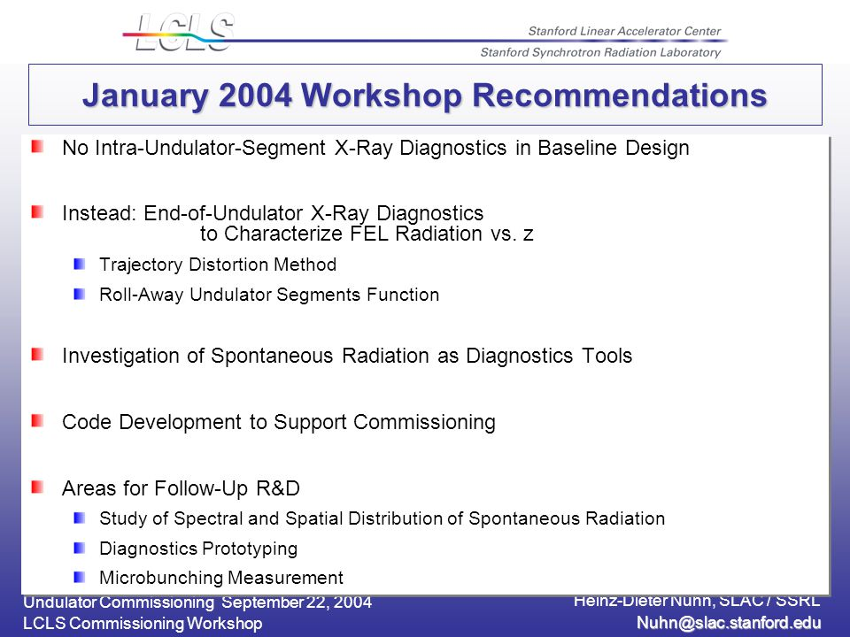 Undulator Commissioning September 22, 2004 Heinz-Dieter Nuhn, SLAC / SSRL LCLS Commissioning Workshop January 2004 Workshop Recommendations No Intra-Undulator-Segment X-Ray Diagnostics in Baseline Design Instead: End-of-Undulator X-Ray Diagnostics to Characterize FEL Radiation vs.