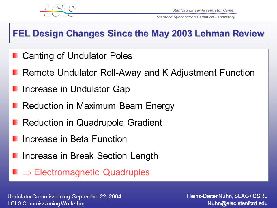 Undulator Commissioning September 22, 2004 Heinz-Dieter Nuhn, SLAC / SSRL LCLS Commissioning Workshop FEL Design Changes Since the May 2003 Lehman Review Canting of Undulator Poles Remote Undulator Roll-Away and K Adjustment Function Increase in Undulator Gap Reduction in Maximum Beam Energy Reduction in Quadrupole Gradient Increase in Beta Function Increase in Break Section Length  Electromagnetic Quadruples Canting of Undulator Poles Remote Undulator Roll-Away and K Adjustment Function Increase in Undulator Gap Reduction in Maximum Beam Energy Reduction in Quadrupole Gradient Increase in Beta Function Increase in Break Section Length  Electromagnetic Quadruples