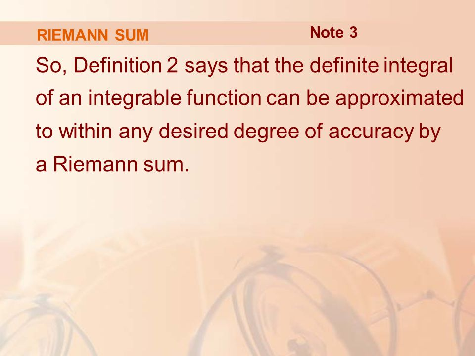 RIEMANN SUM So, Definition 2 says that the definite integral of an integrable function can be approximated to within any desired degree of accuracy by a Riemann sum.