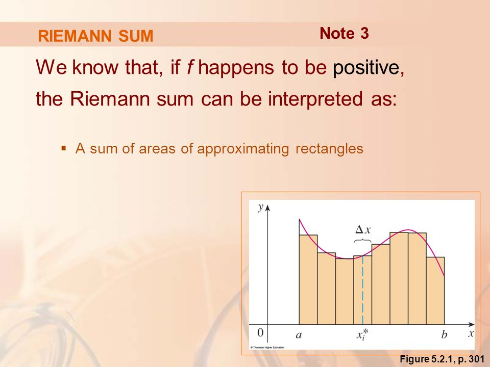RIEMANN SUM We know that, if f happens to be positive, the Riemann sum can be interpreted as:  A sum of areas of approximating rectangles Note 3 Figure 5.2.1, p.