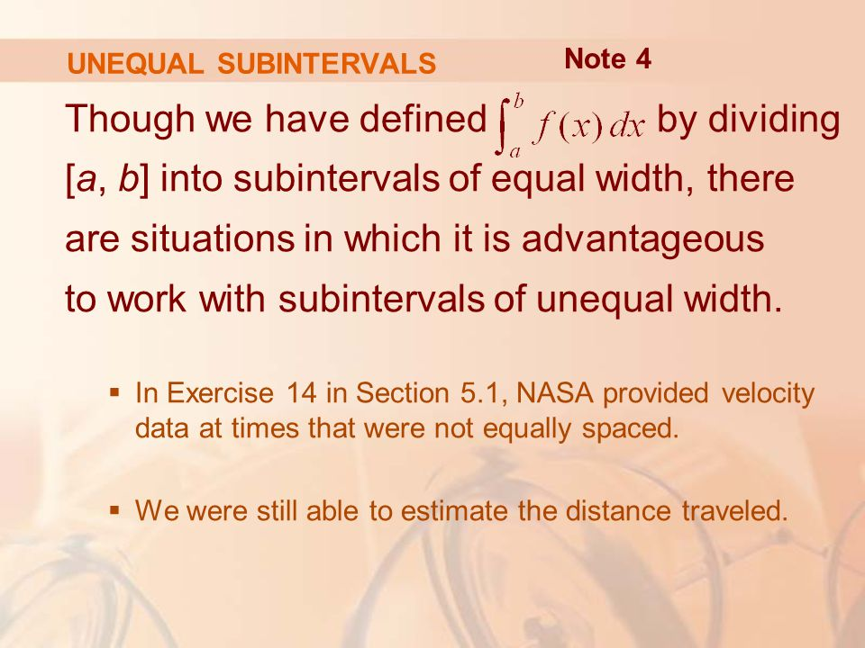 UNEQUAL SUBINTERVALS Though we have defined by dividing [a, b] into subintervals of equal width, there are situations in which it is advantageous to work with subintervals of unequal width.