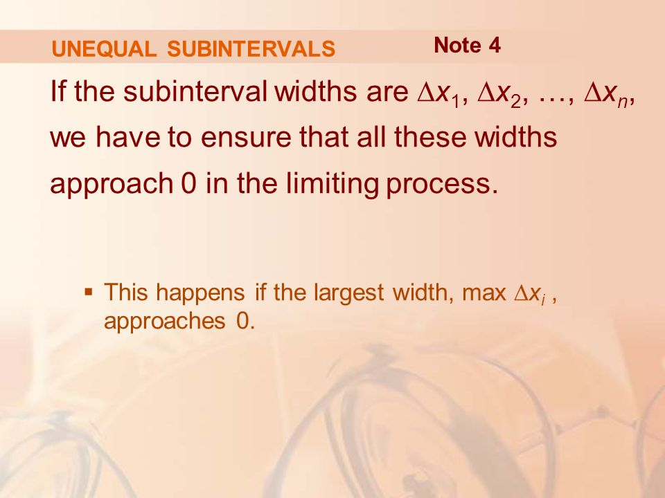 UNEQUAL SUBINTERVALS If the subinterval widths are ∆x 1, ∆x 2, …, ∆x n, we have to ensure that all these widths approach 0 in the limiting process.