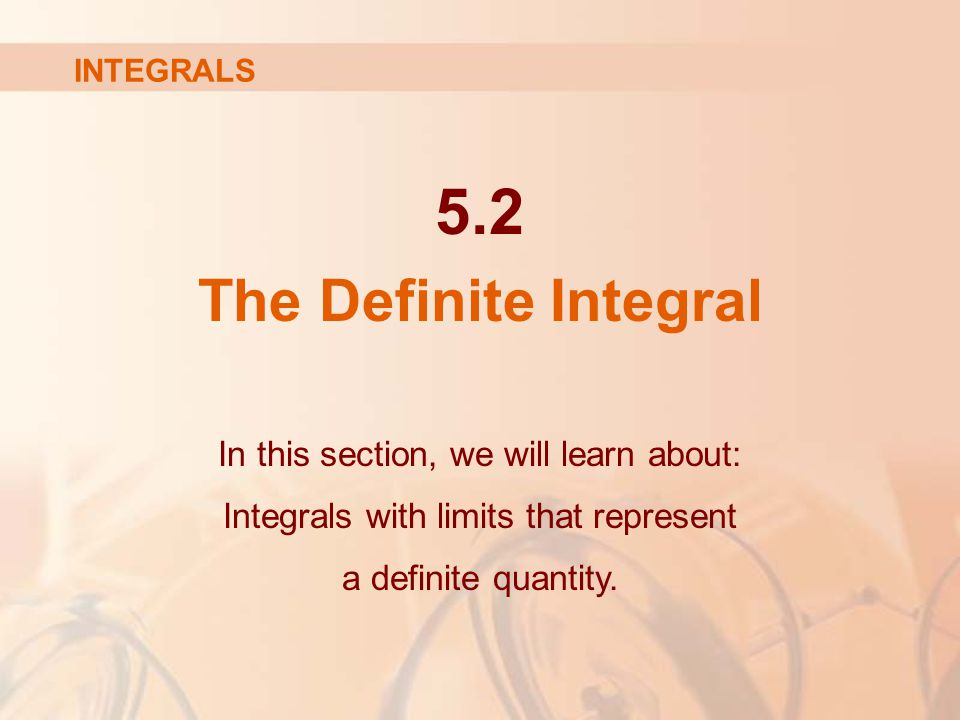 5.2 The Definite Integral In this section, we will learn about: Integrals with limits that represent a definite quantity.
