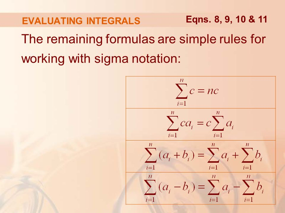 EVALUATING INTEGRALS The remaining formulas are simple rules for working with sigma notation: Eqns.