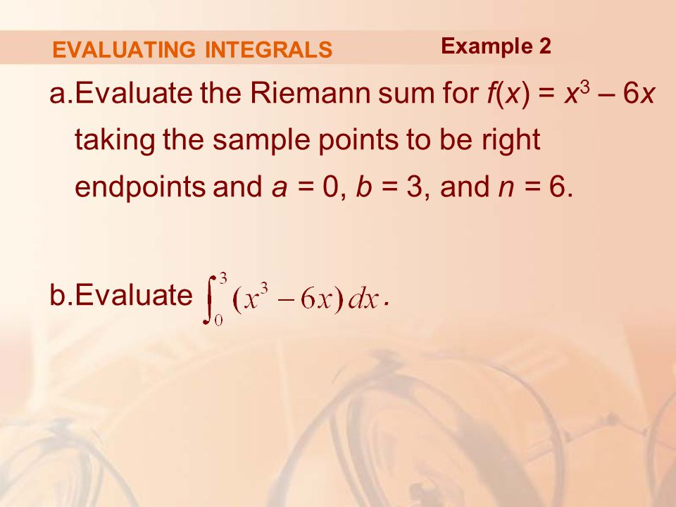 EVALUATING INTEGRALS a.Evaluate the Riemann sum for f(x) = x 3 – 6x taking the sample points to be right endpoints and a = 0, b = 3, and n = 6.