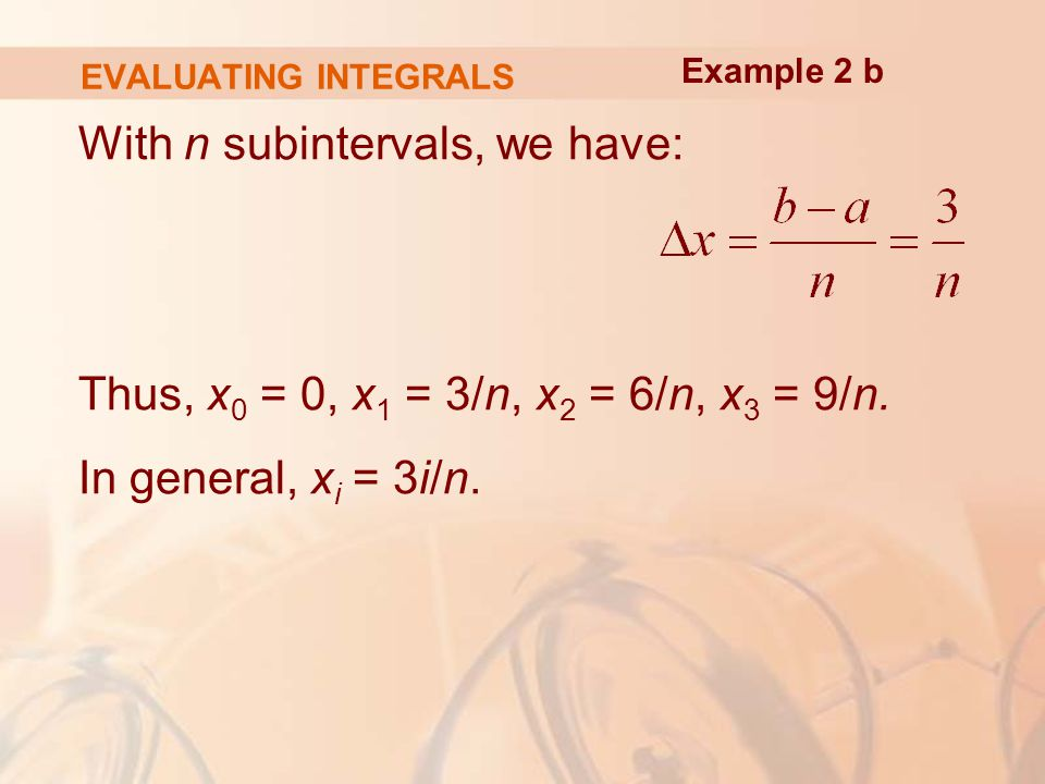 EVALUATING INTEGRALS With n subintervals, we have: Thus, x 0 = 0, x 1 = 3/n, x 2 = 6/n, x 3 = 9/n.