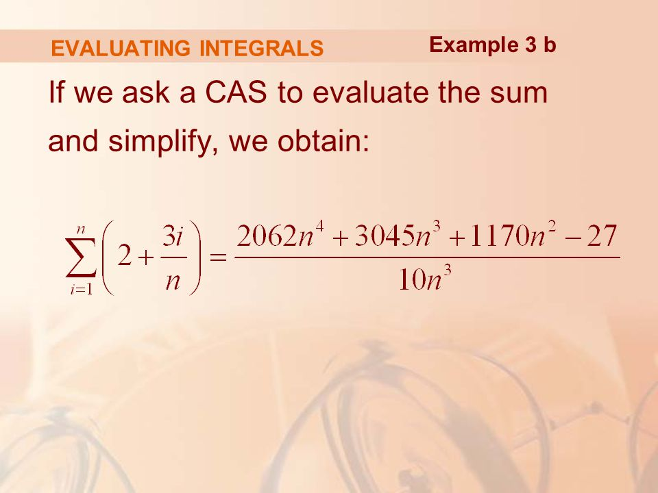 EVALUATING INTEGRALS If we ask a CAS to evaluate the sum and simplify, we obtain: Example 3 b
