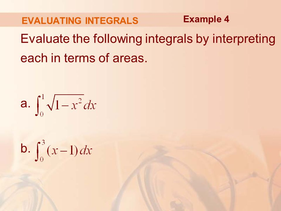 EVALUATING INTEGRALS Evaluate the following integrals by interpreting each in terms of areas.