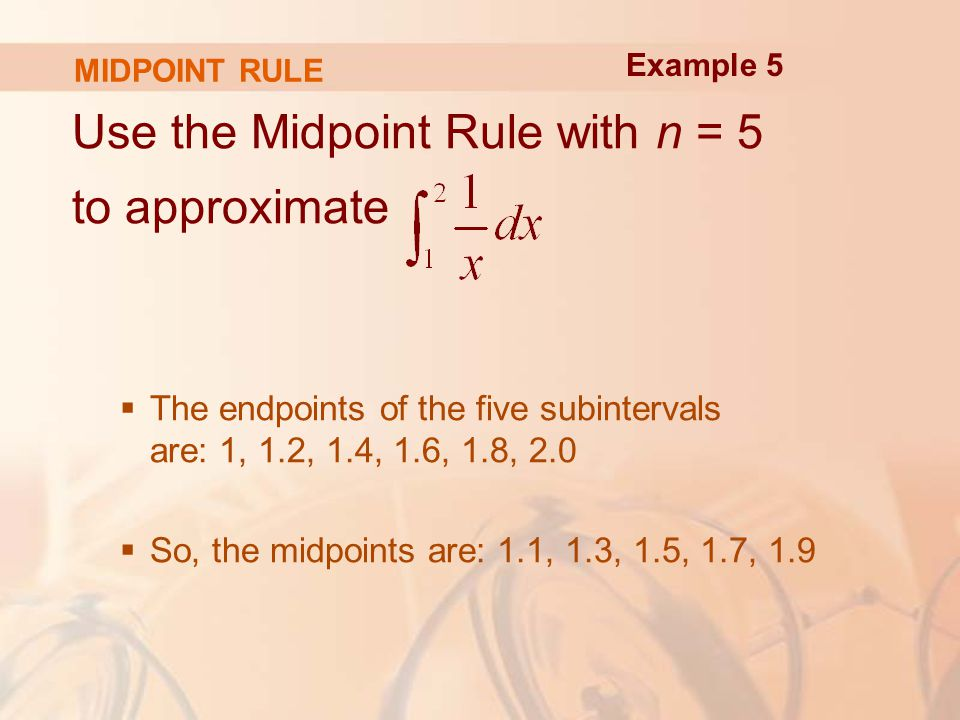 MIDPOINT RULE Use the Midpoint Rule with n = 5 to approximate  The endpoints of the five subintervals are: 1, 1.2, 1.4, 1.6, 1.8, 2.0  So, the midpoints are: 1.1, 1.3, 1.5, 1.7, 1.9 Example 5