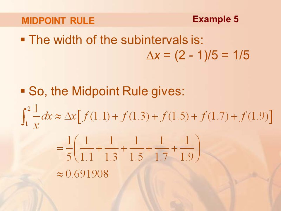 MIDPOINT RULE  The width of the subintervals is: ∆x = (2 - 1)/5 = 1/5  So, the Midpoint Rule gives: Example 5