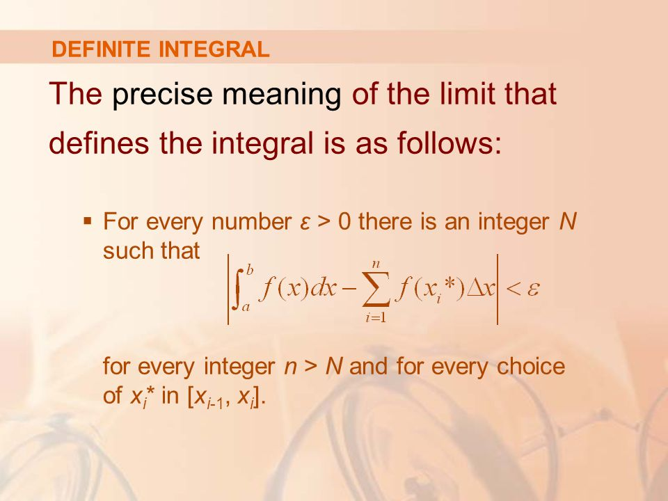DEFINITE INTEGRAL The precise meaning of the limit that defines the integral is as follows:  For every number ε > 0 there is an integer N such that for every integer n > N and for every choice of x i * in [x i-1, x i ].