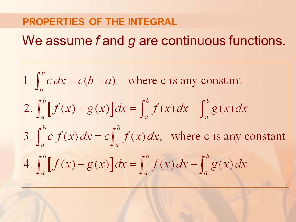 PROPERTIES OF THE INTEGRAL We assume f and g are continuous functions.