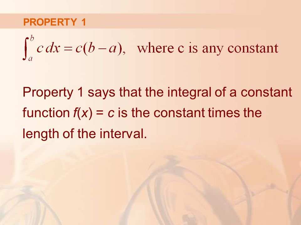 PROPERTY 1 Property 1 says that the integral of a constant function f(x) = c is the constant times the length of the interval.