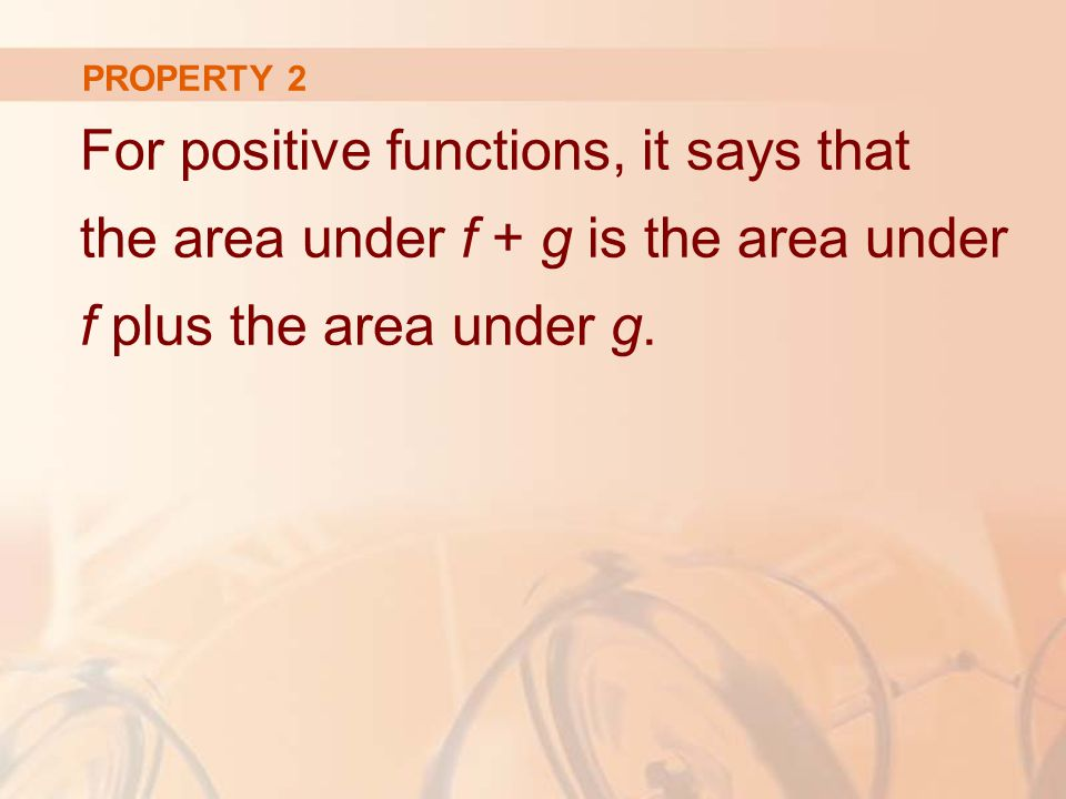 PROPERTY 2 For positive functions, it says that the area under f + g is the area under f plus the area under g.
