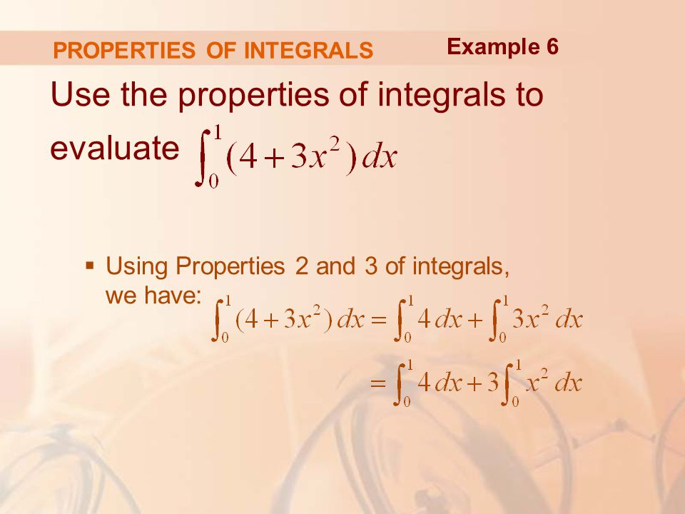 PROPERTIES OF INTEGRALS Use the properties of integrals to evaluate  Using Properties 2 and 3 of integrals, we have: Example 6