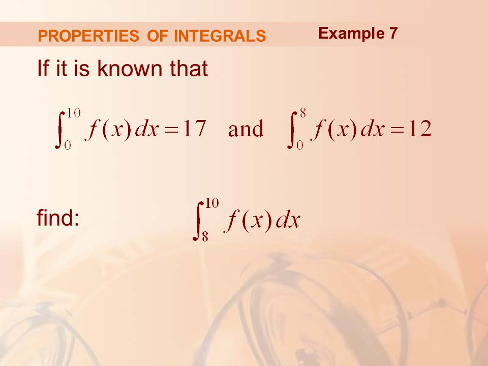 PROPERTIES OF INTEGRALS If it is known that find: Example 7