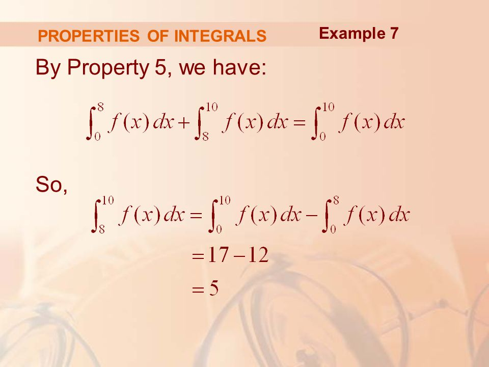 PROPERTIES OF INTEGRALS By Property 5, we have: So, Example 7