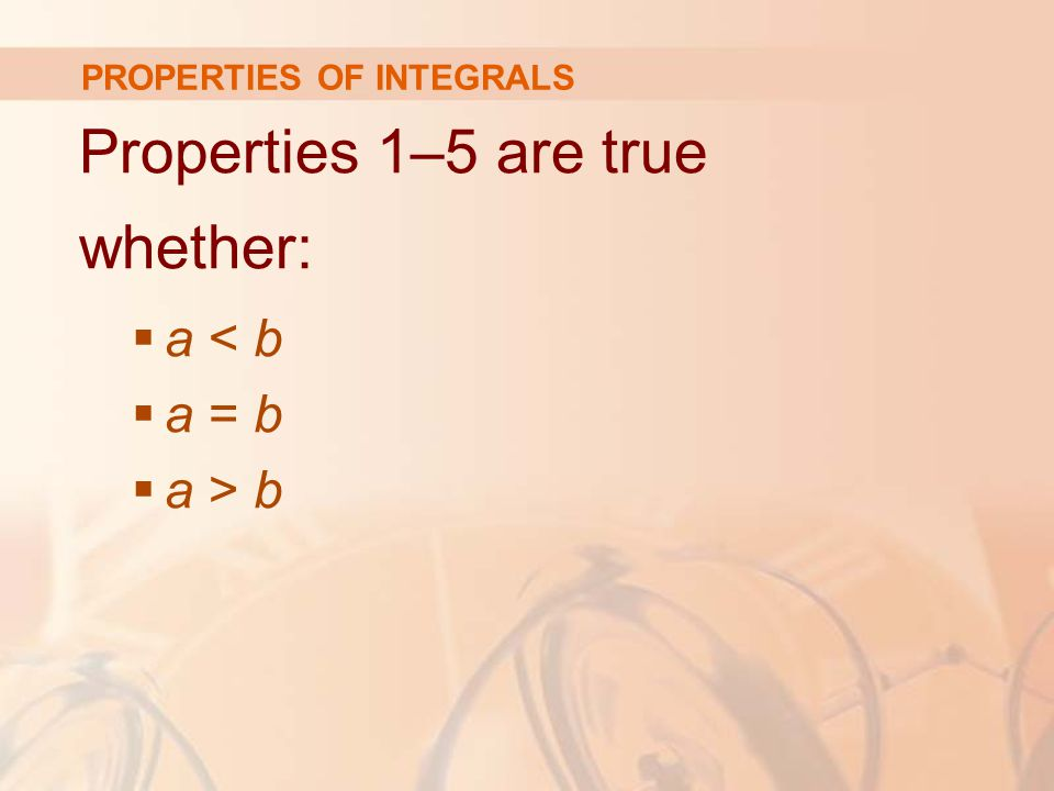 PROPERTIES OF INTEGRALS Properties 1–5 are true whether:  a < b  a = b  a > b