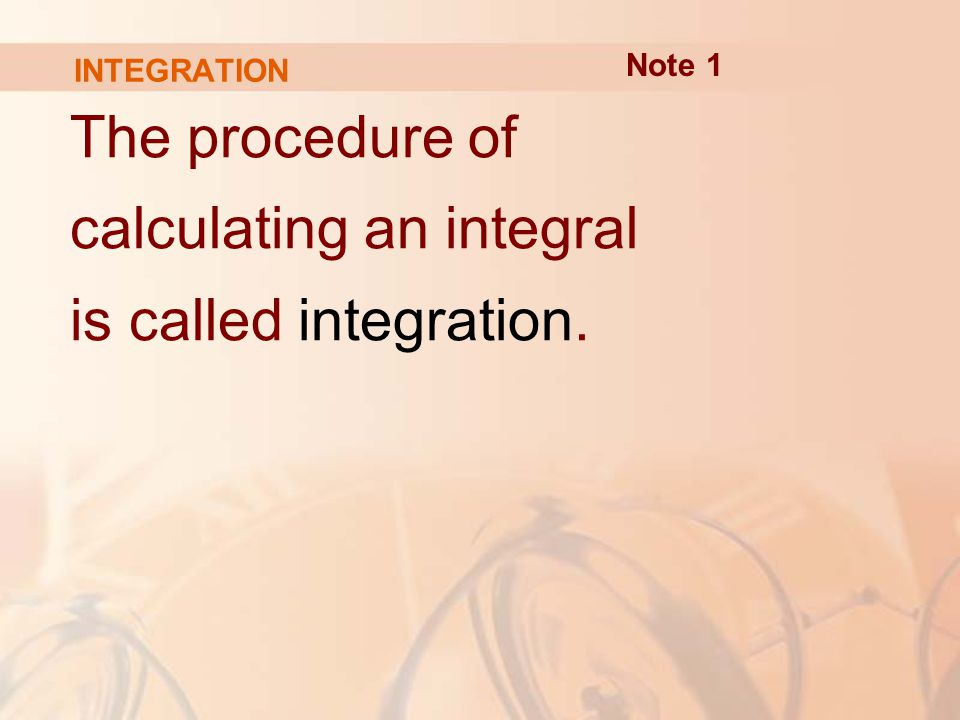 INTEGRATION The procedure of calculating an integral is called integration. Note 1