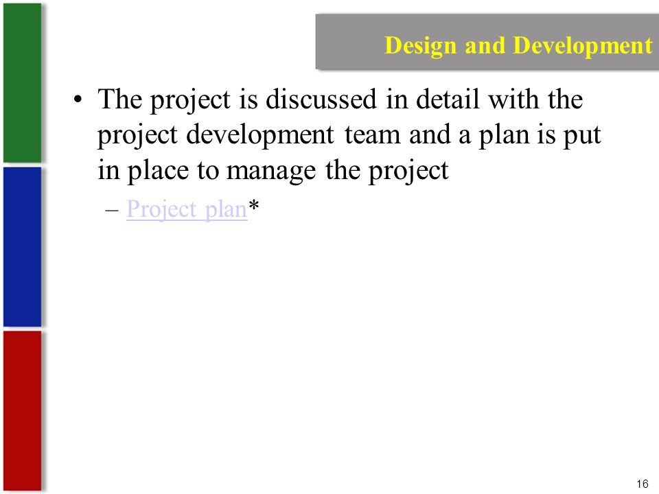 16 Design and Development The project is discussed in detail with the project development team and a plan is put in place to manage the project –Project plan*Project plan