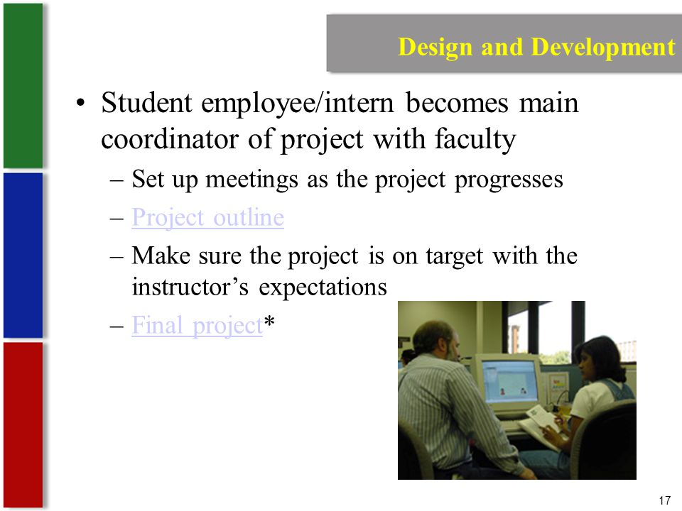 17 Design and Development Student employee/intern becomes main coordinator of project with faculty –Set up meetings as the project progresses –Project outlineProject outline –Make sure the project is on target with the instructor's expectations –Final project*Final project